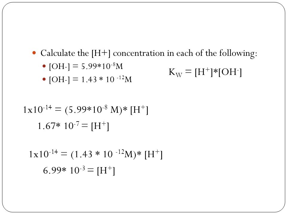 KW = [H+]*[OH-] 1x10-14 = (5.99*10-8 M)* [H+] 1.67* 10-7 = [H+]